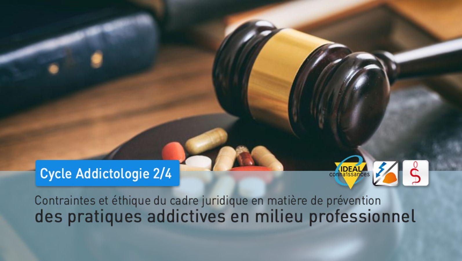 Cycle Addictologie - 2/4 - Contraintes et éthique du cadre juridique en matière de prévention des pratiques addictives en milieu professionnel