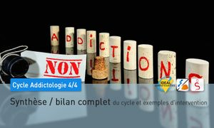 Cycle Addictologie - 4/4 -  Synthèse / bilan complet du cycle et exemples d'intervention